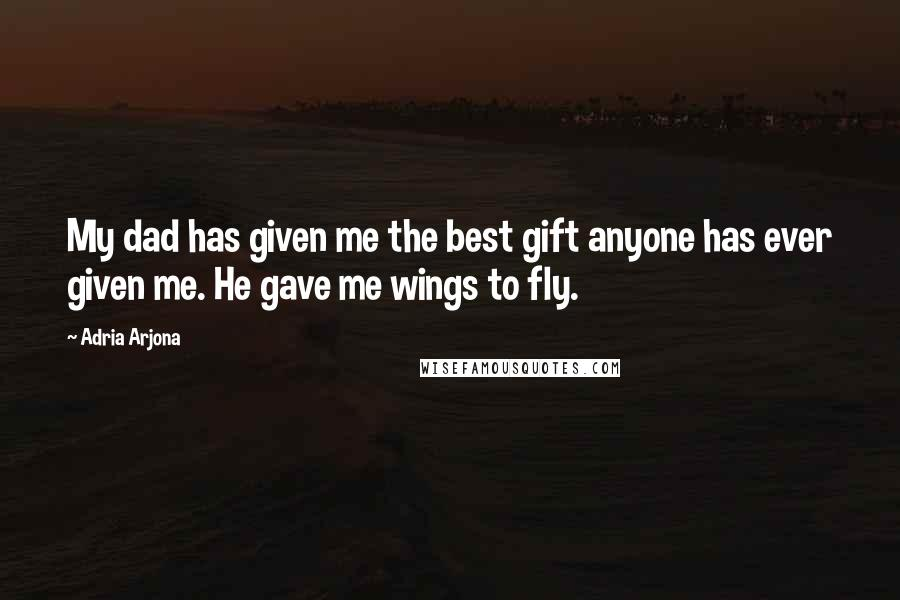 Adria Arjona quotes: My dad has given me the best gift anyone has ever given me. He gave me wings to fly.