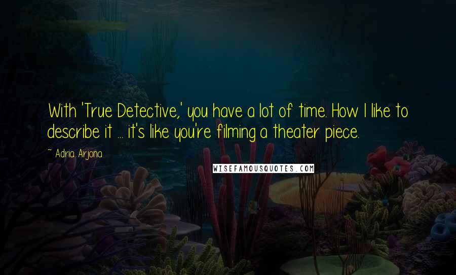 Adria Arjona quotes: With 'True Detective,' you have a lot of time. How I like to describe it ... it's like you're filming a theater piece.