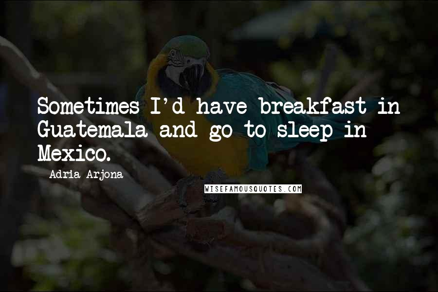 Adria Arjona quotes: Sometimes I'd have breakfast in Guatemala and go to sleep in Mexico.