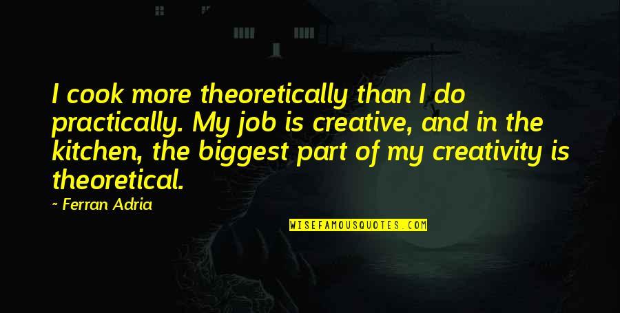 Adria Ferran Quotes By Ferran Adria: I cook more theoretically than I do practically.