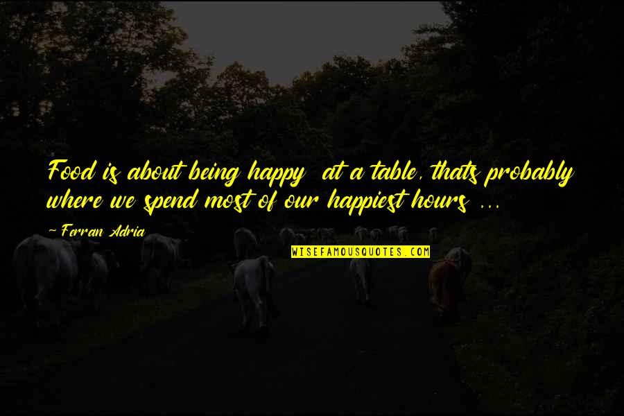 Adria Ferran Quotes By Ferran Adria: Food is about being happy at a table,