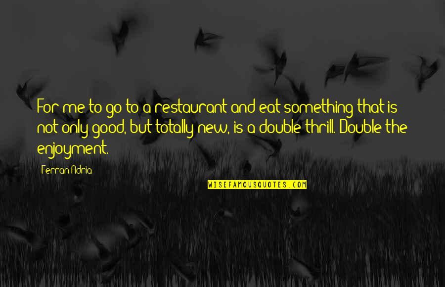 Adria Ferran Quotes By Ferran Adria: For me to go to a restaurant and