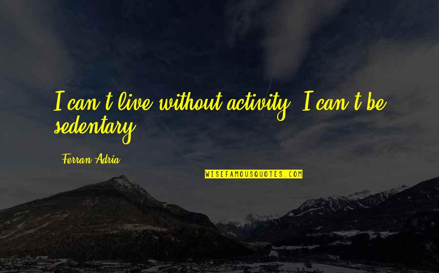 Adria Ferran Quotes By Ferran Adria: I can't live without activity; I can't be