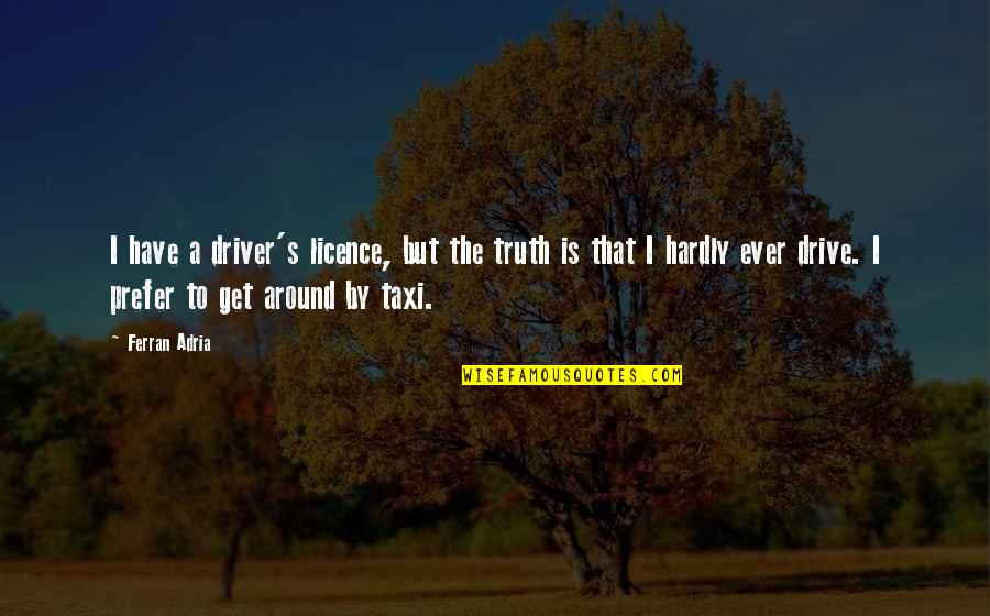 Adria Ferran Quotes By Ferran Adria: I have a driver's licence, but the truth