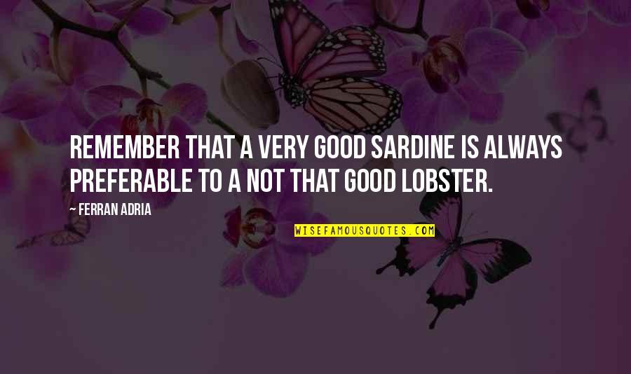 Adria Ferran Quotes By Ferran Adria: Remember that a very good sardine is always