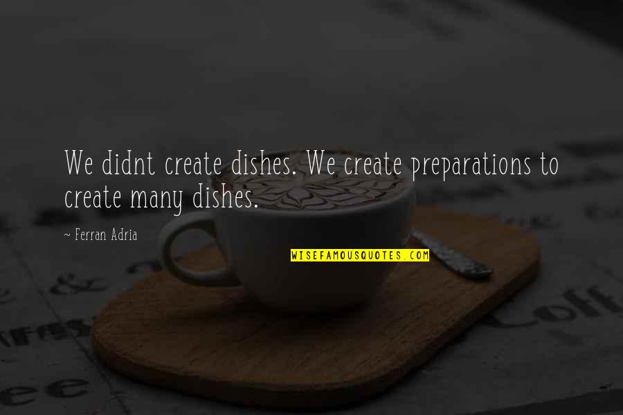 Adria Ferran Quotes By Ferran Adria: We didnt create dishes. We create preparations to