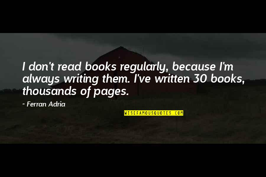 Adria Ferran Quotes By Ferran Adria: I don't read books regularly, because I'm always