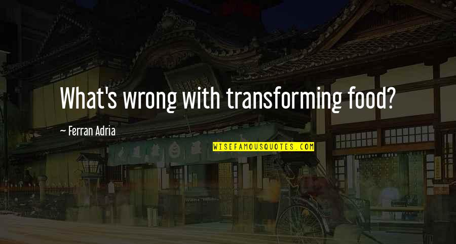 Adria Ferran Quotes By Ferran Adria: What's wrong with transforming food?