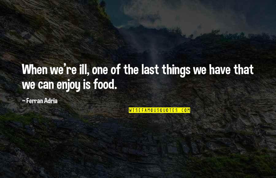 Adria Ferran Quotes By Ferran Adria: When we're ill, one of the last things