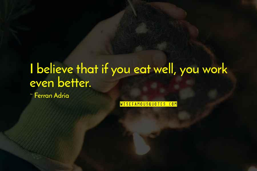 Adria Ferran Quotes By Ferran Adria: I believe that if you eat well, you