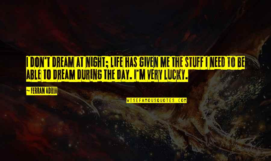 Adria Ferran Quotes By Ferran Adria: I don't dream at night; life has given