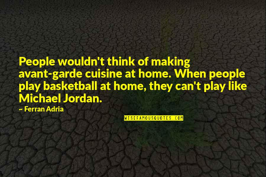 Adria Ferran Quotes By Ferran Adria: People wouldn't think of making avant-garde cuisine at