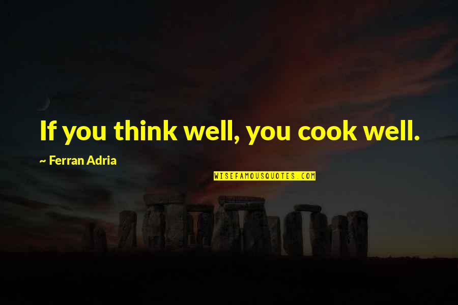 Adria Ferran Quotes By Ferran Adria: If you think well, you cook well.