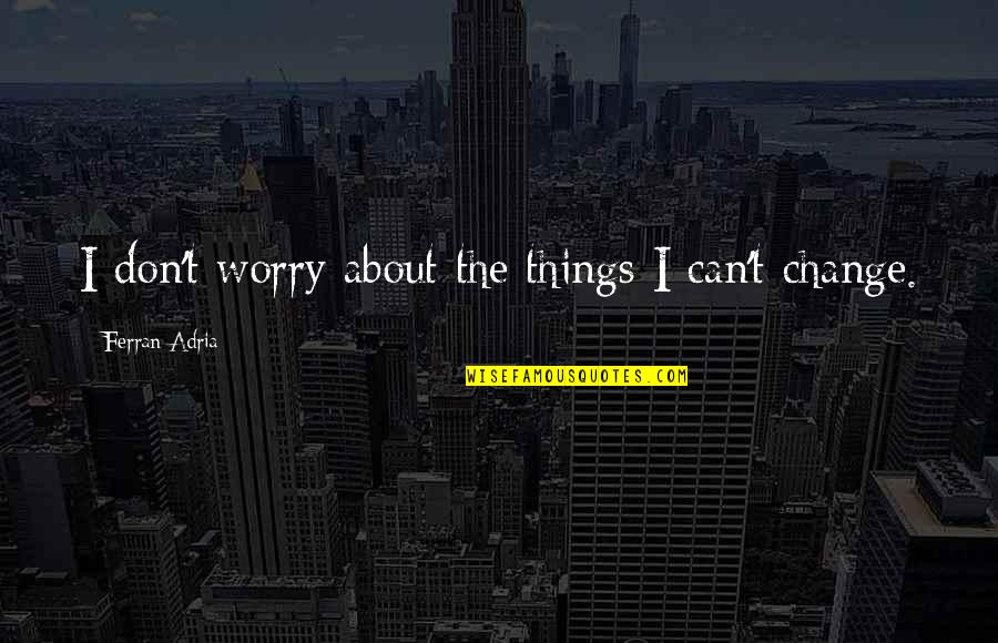 Adria Ferran Quotes By Ferran Adria: I don't worry about the things I can't