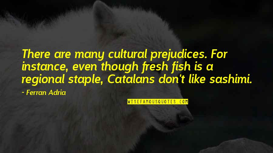 Adria Ferran Quotes By Ferran Adria: There are many cultural prejudices. For instance, even