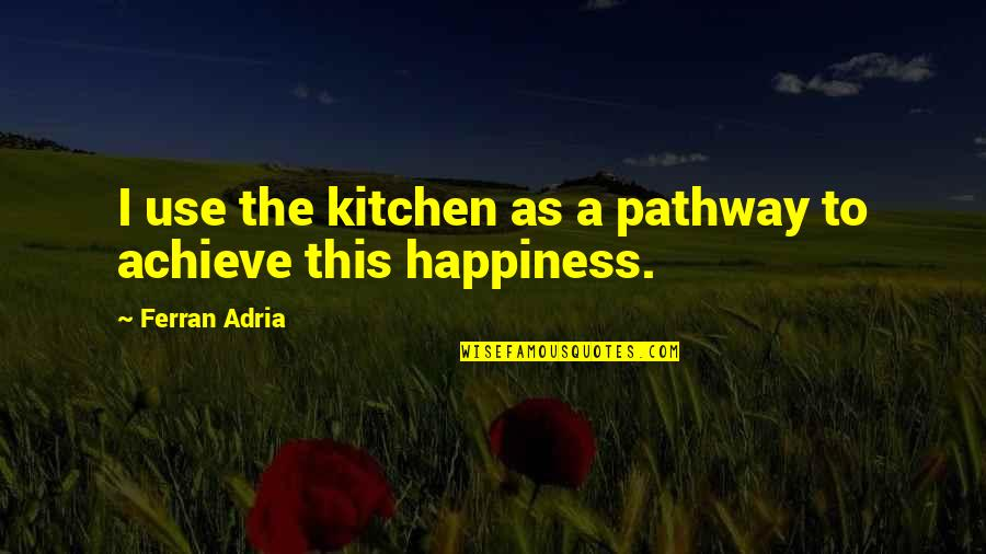 Adria Ferran Quotes By Ferran Adria: I use the kitchen as a pathway to
