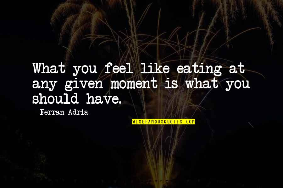 Adria Ferran Quotes By Ferran Adria: What you feel like eating at any given