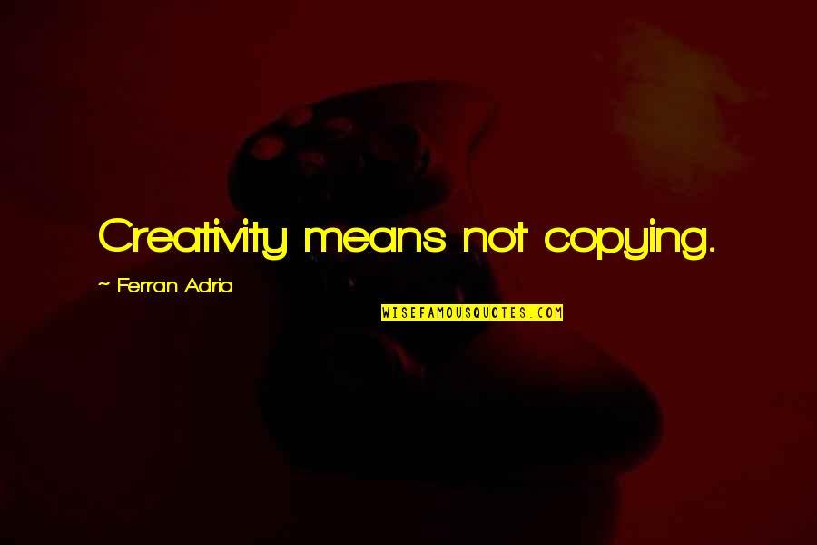 Adria Ferran Quotes By Ferran Adria: Creativity means not copying.