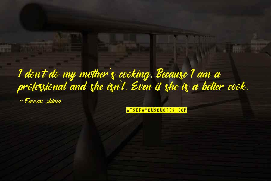 Adria Ferran Quotes By Ferran Adria: I don't do my mother's cooking. Because I