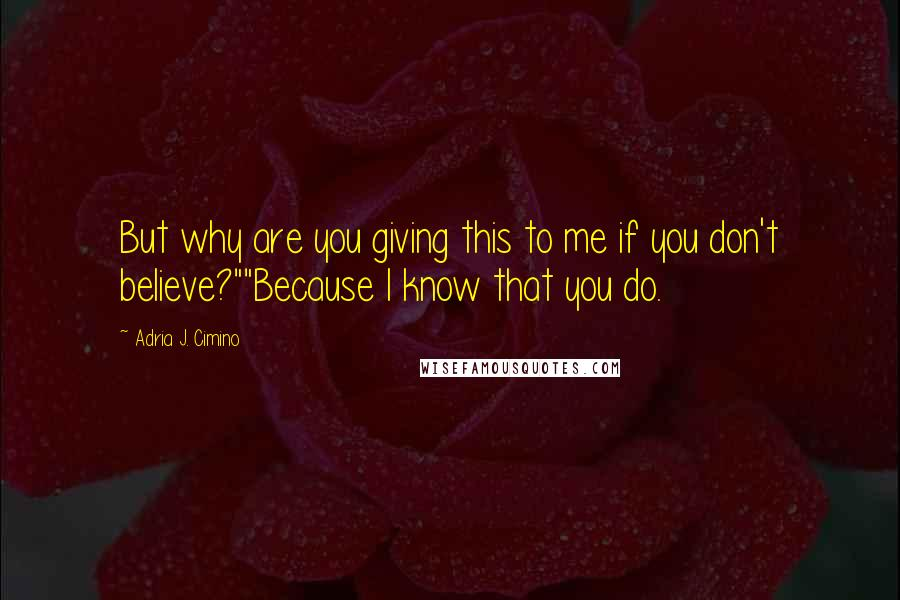 "Adria J. Cimino quotes: But why are you giving this to me if you don't believe?""""Because I know that you do."