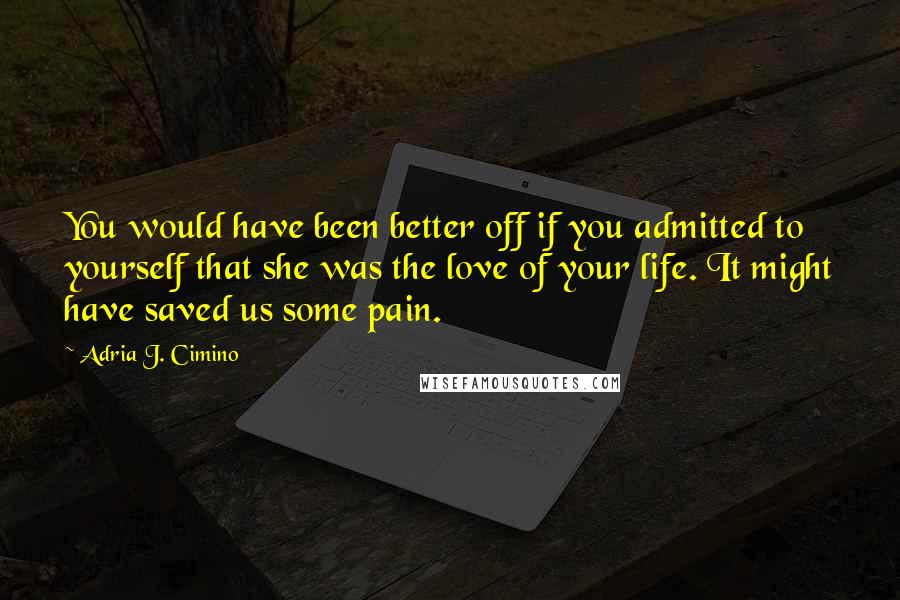 Adria J. Cimino quotes: You would have been better off if you admitted to yourself that she was the love of your life. It might have saved us some pain.