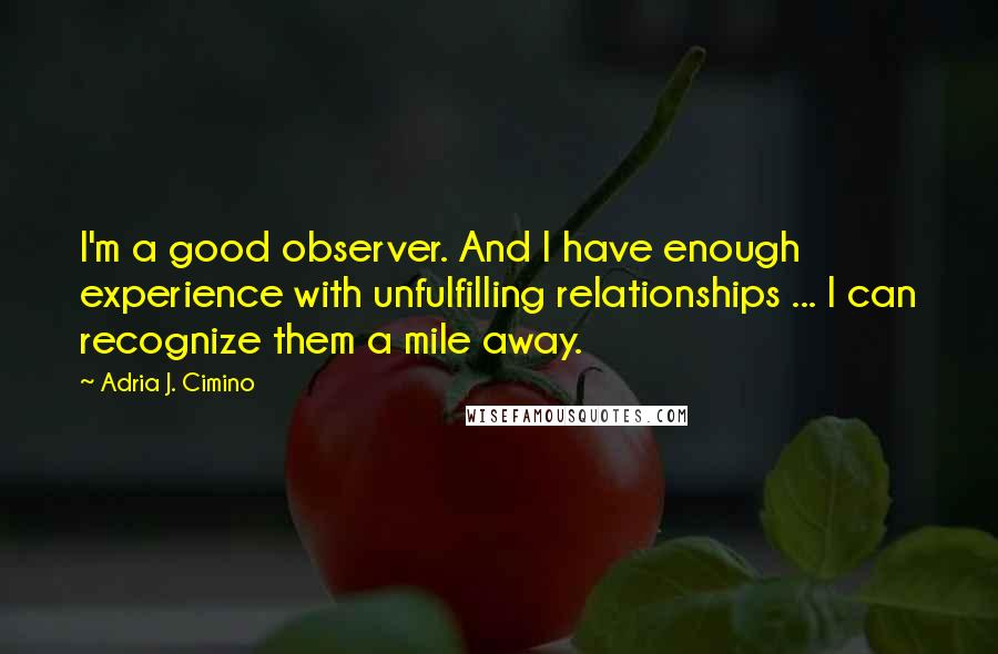 Adria J. Cimino quotes: I'm a good observer. And I have enough experience with unfulfilling relationships ... I can recognize them a mile away.