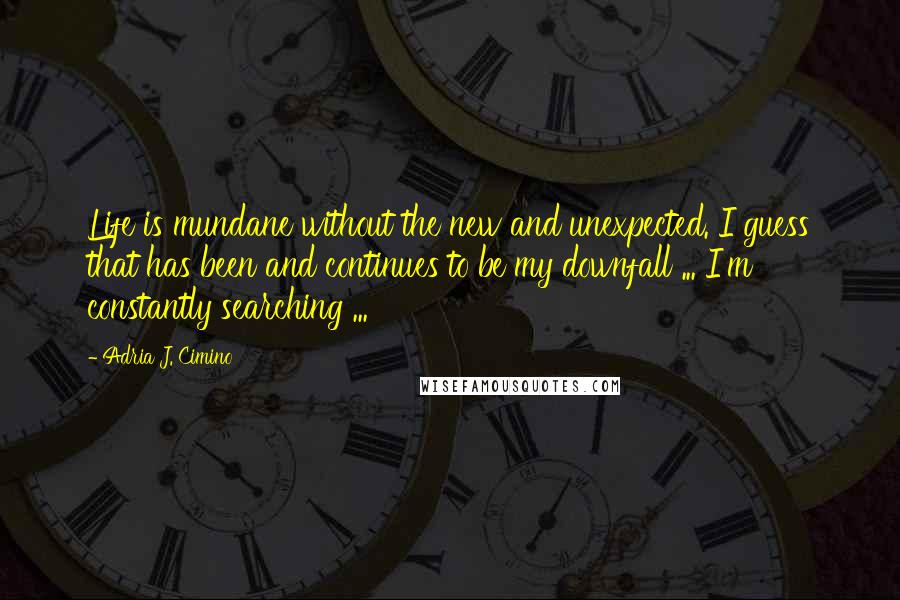 Adria J. Cimino quotes: Life is mundane without the new and unexpected. I guess that has been and continues to be my downfall ... I'm constantly searching ...