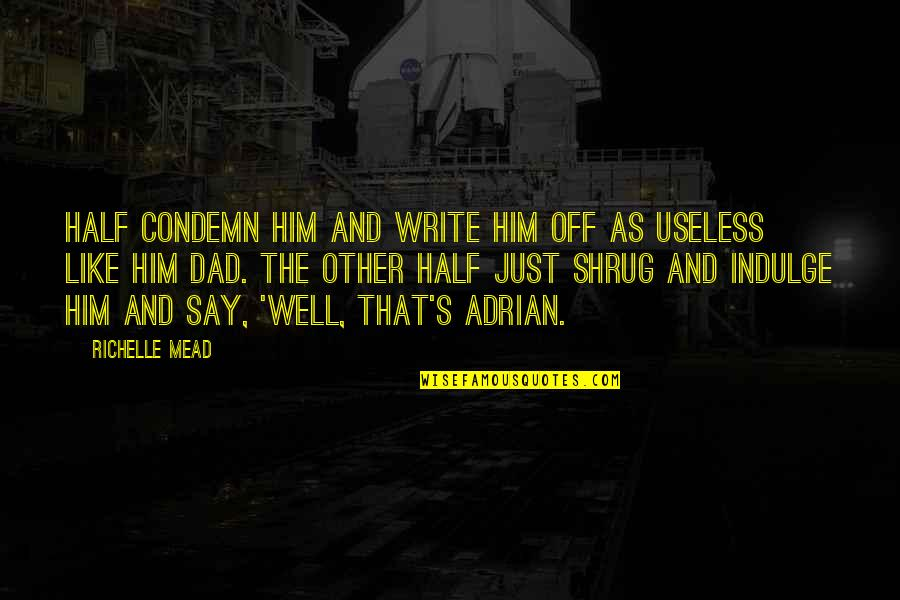 Adrian And Sydney Quotes By Richelle Mead: Half condemn him and write him off as