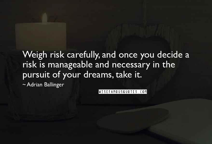 Adrian Ballinger quotes: Weigh risk carefully, and once you decide a risk is manageable and necessary in the pursuit of your dreams, take it.
