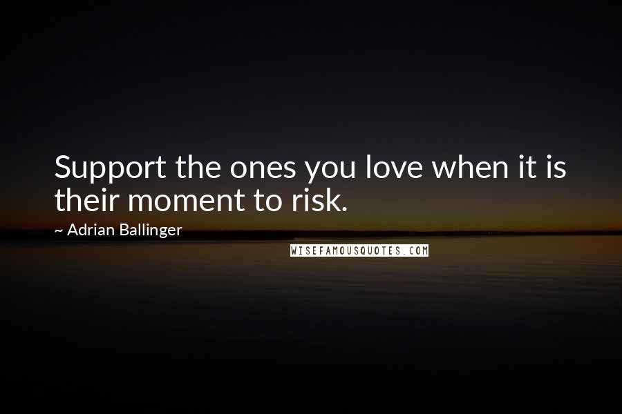 Adrian Ballinger quotes: Support the ones you love when it is their moment to risk.