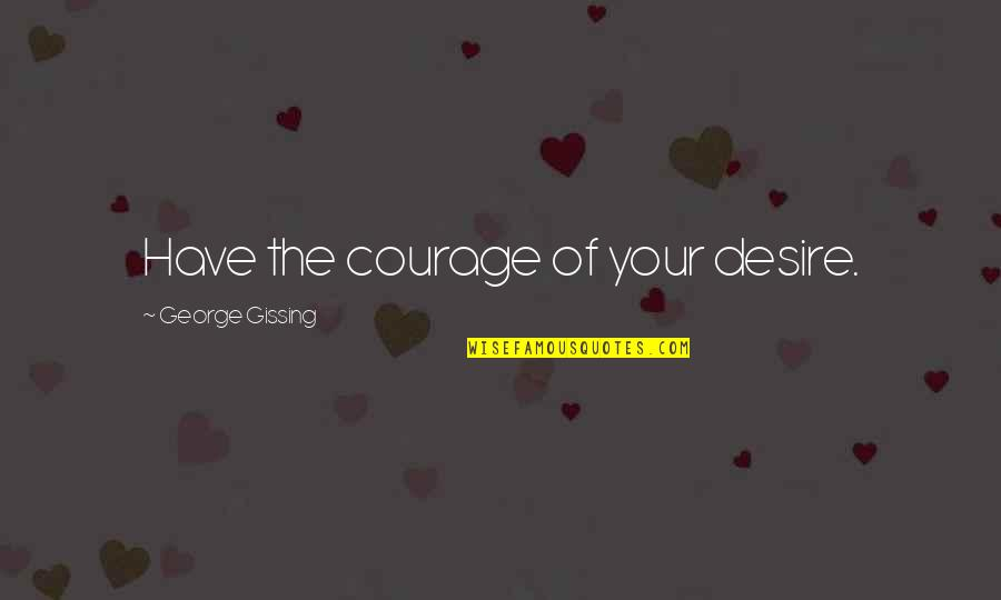 Adrian Monk Quotes By George Gissing: Have the courage of your desire.