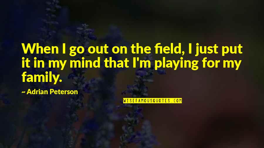 Adrian Peterson Quotes By Adrian Peterson: When I go out on the field, I