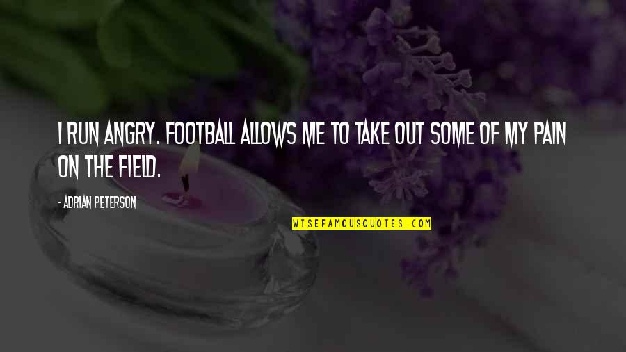 Adrian Peterson Quotes By Adrian Peterson: I run angry. Football allows me to take
