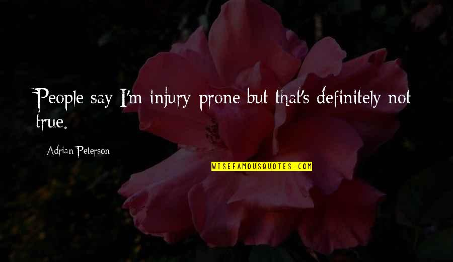 Adrian Peterson Quotes By Adrian Peterson: People say I'm injury-prone but that's definitely not