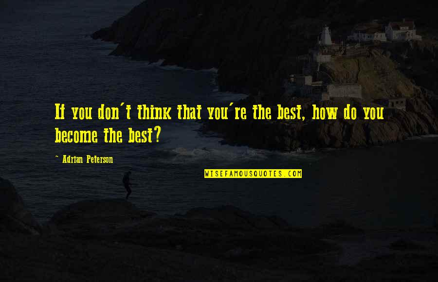 Adrian Peterson Quotes By Adrian Peterson: If you don't think that you're the best,