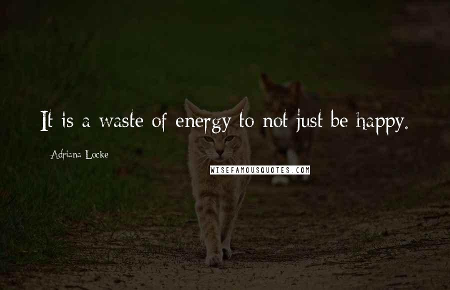 Adriana Locke quotes: It is a waste of energy to not just be happy.