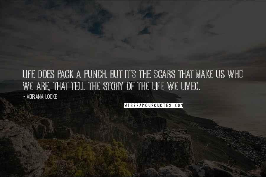 Adriana Locke quotes: Life does pack a punch. But it's the scars that make us who we are, that tell the story of the life we lived.