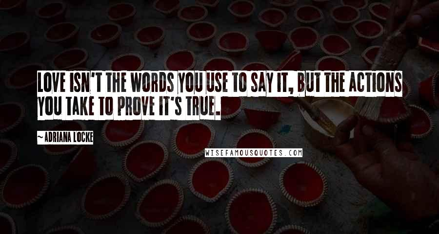 Adriana Locke quotes: Love isn't the words you use to say it, but the actions you take to prove it's true.