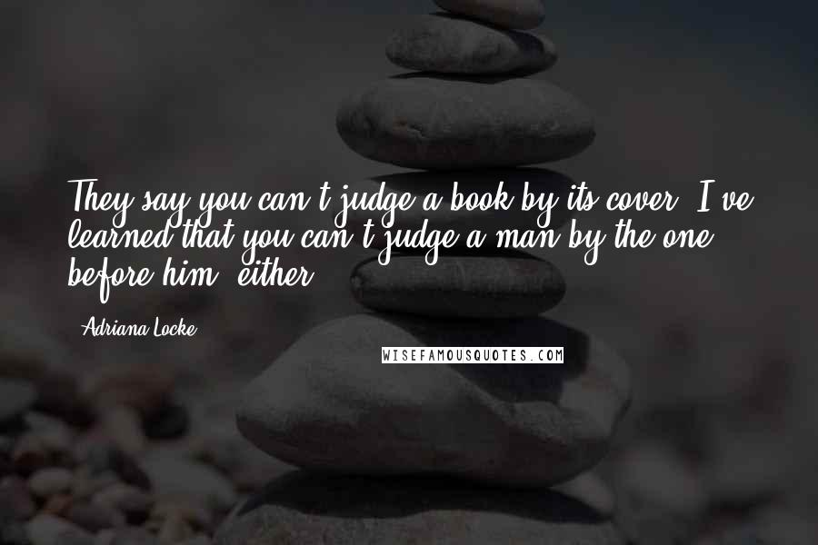 Adriana Locke quotes: They say you can't judge a book by its cover. I've learned that you can't judge a man by the one before him, either.