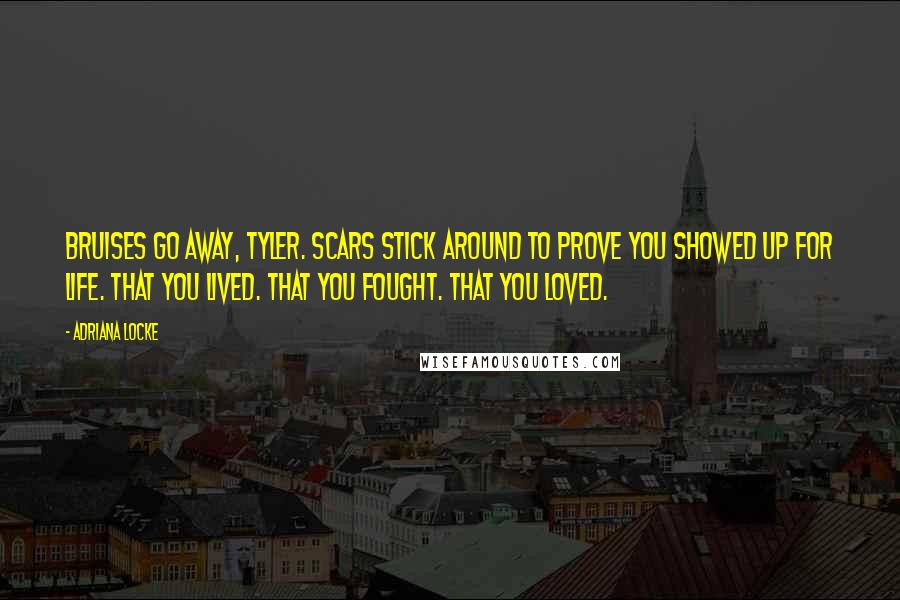 Adriana Locke quotes: Bruises go away, Tyler. Scars stick around to prove you showed up for life. That you lived. That you fought. That you loved.