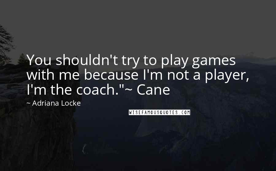 "Adriana Locke quotes: You shouldn't try to play games with me because I'm not a player, I'm the coach.""~ Cane"