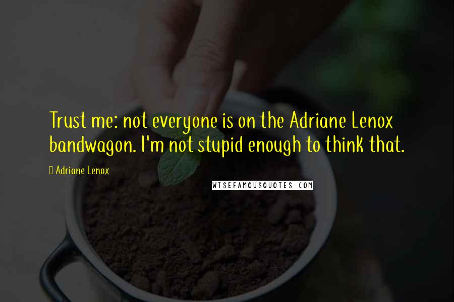 Adriane Lenox quotes: Trust me: not everyone is on the Adriane Lenox bandwagon. I'm not stupid enough to think that.