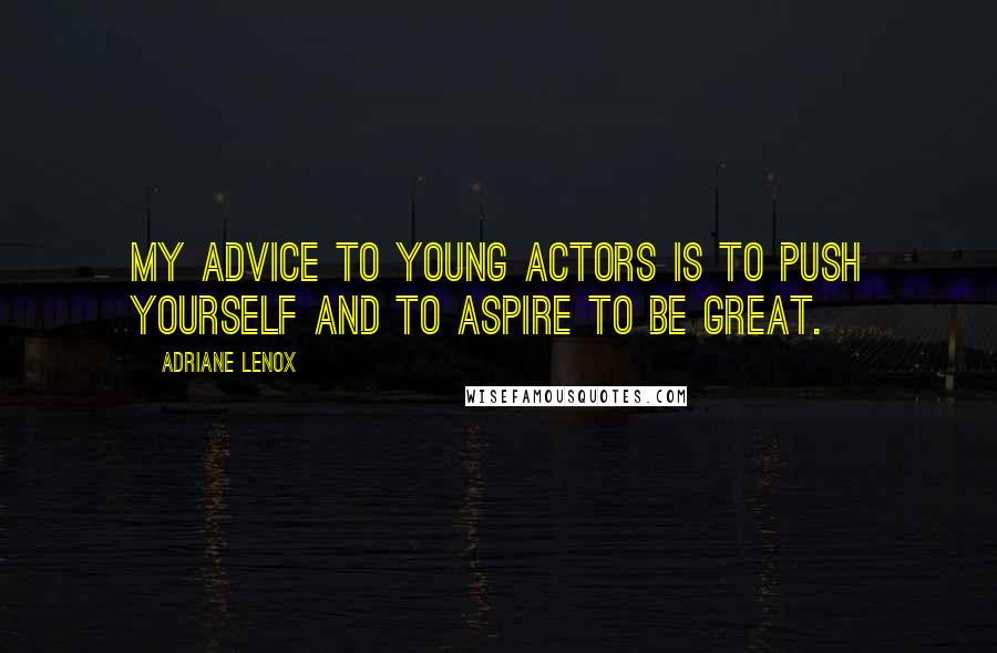 Adriane Lenox quotes: My advice to young actors is to push yourself and to aspire to be great.
