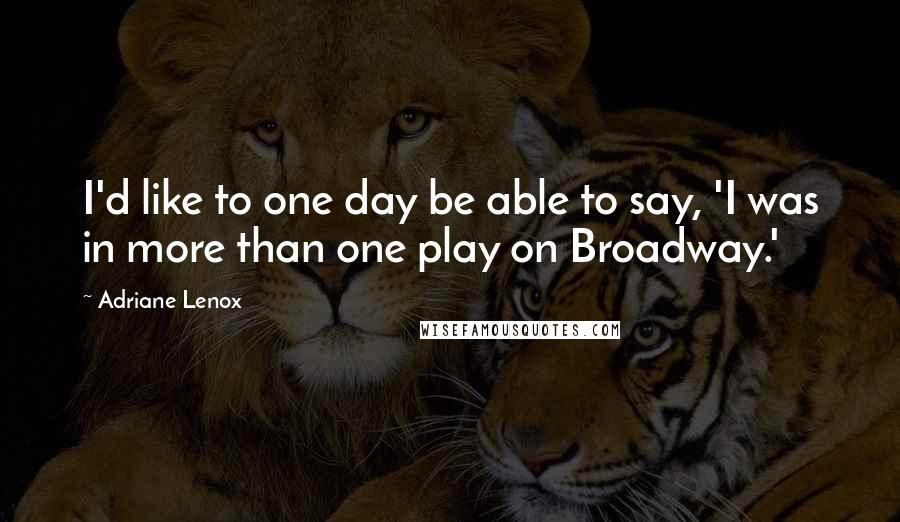 Adriane Lenox quotes: I'd like to one day be able to say, 'I was in more than one play on Broadway.'