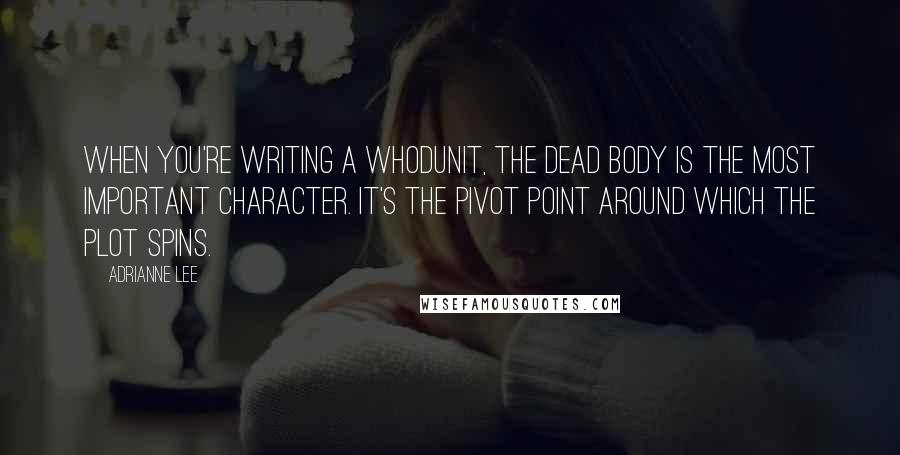 Adrianne Lee quotes: When you're writing a whodunit, the dead body is the most important character. It's the pivot point around which the plot spins.