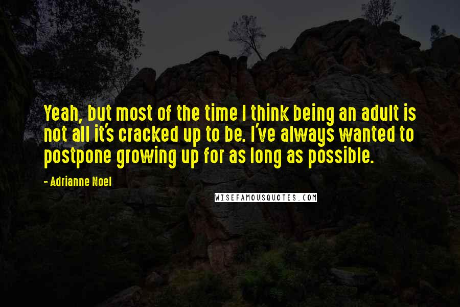 Adrianne Noel quotes: Yeah, but most of the time I think being an adult is not all it's cracked up to be. I've always wanted to postpone growing up for as long as