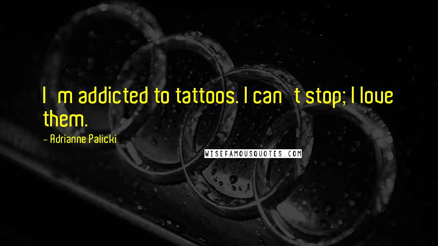 Adrianne Palicki quotes: I'm addicted to tattoos. I can't stop; I love them.