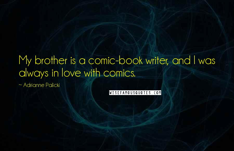 Adrianne Palicki quotes: My brother is a comic-book writer, and I was always in love with comics.