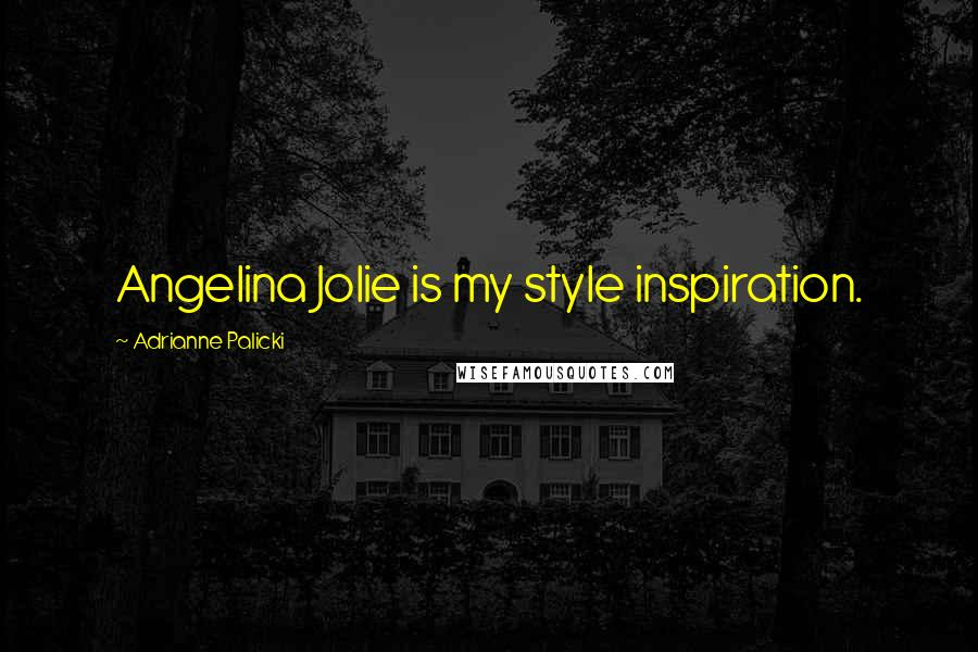 Adrianne Palicki quotes: Angelina Jolie is my style inspiration.