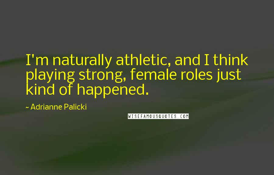 Adrianne Palicki quotes: I'm naturally athletic, and I think playing strong, female roles just kind of happened.
